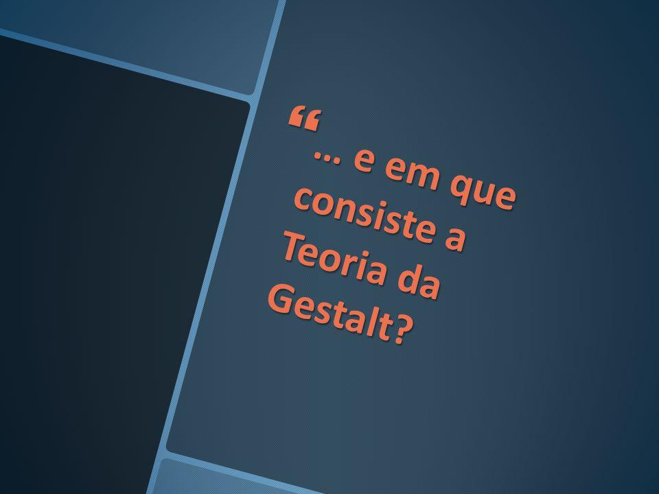 … e em que consiste a Teoria da Gestalt