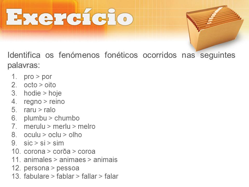 Exercício Identifica os fenómenos fonéticos ocorridos nas seguintes palavras: pro > por. octo > oito.