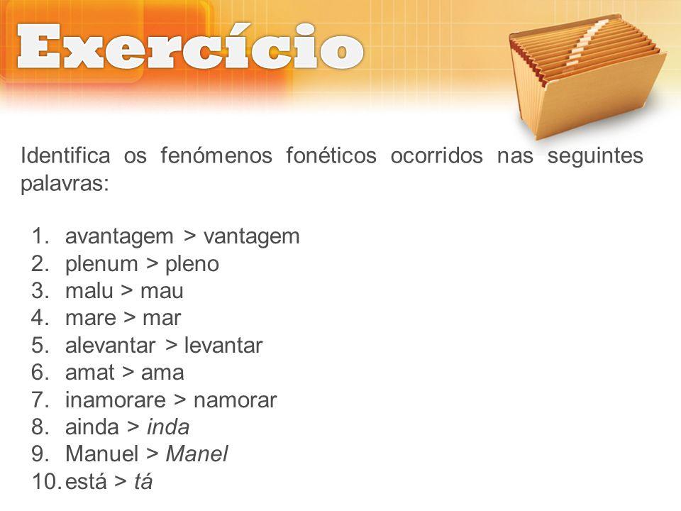 Exercício Identifica os fenómenos fonéticos ocorridos nas seguintes palavras: avantagem > vantagem.