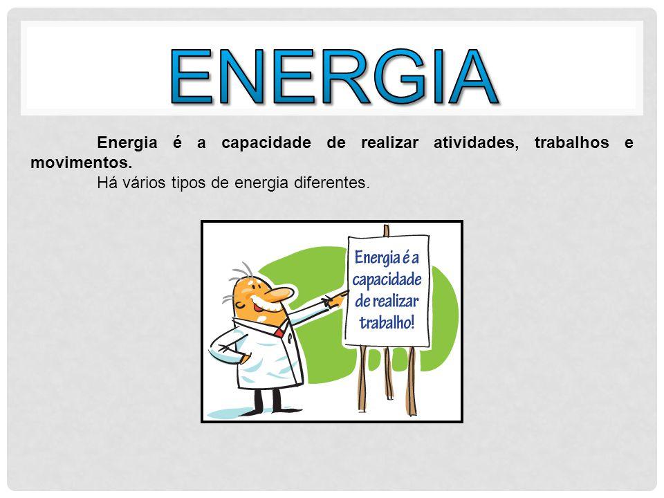 ENERGIA Energia é a capacidade de realizar atividades, trabalhos e movimentos.