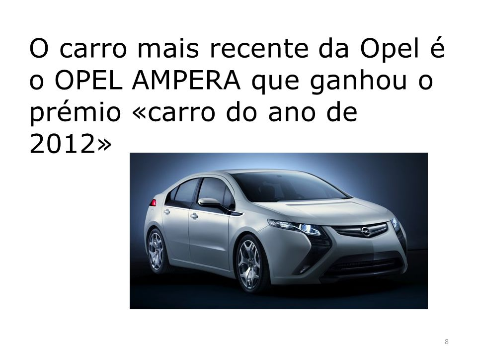 O carro mais recente da Opel é o OPEL AMPERA que ganhou o prémio «carro do ano de 2012»