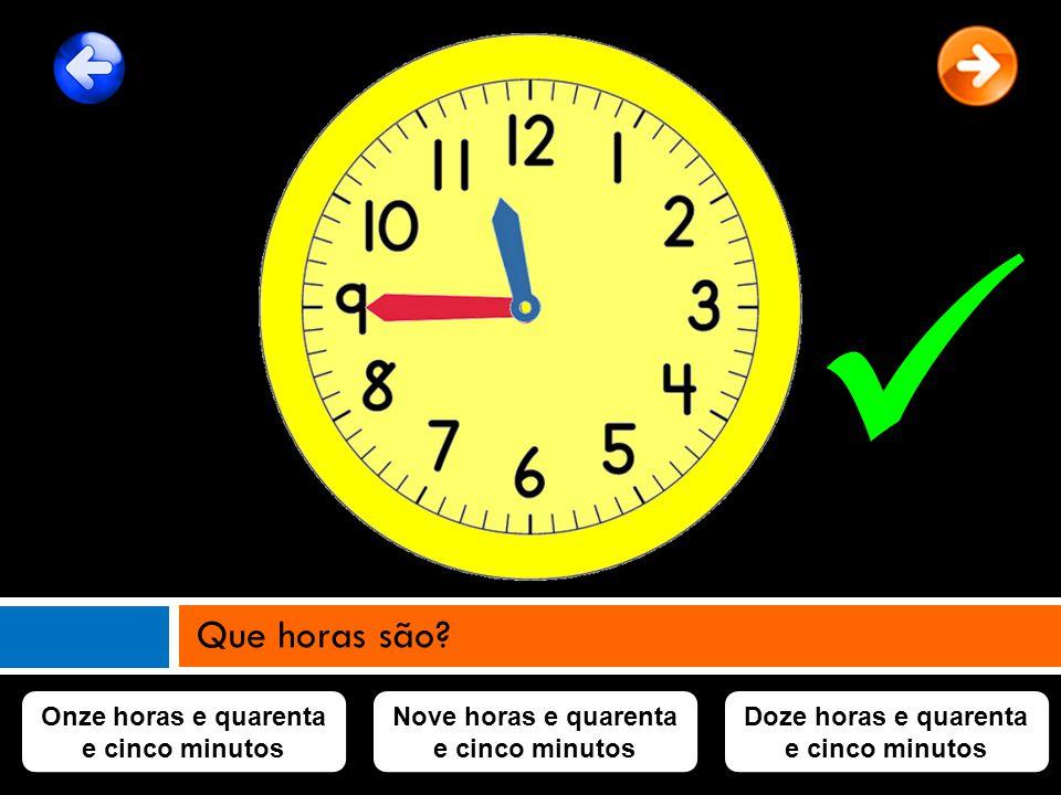  Que horas são Onze horas e quarenta e cinco minutos
