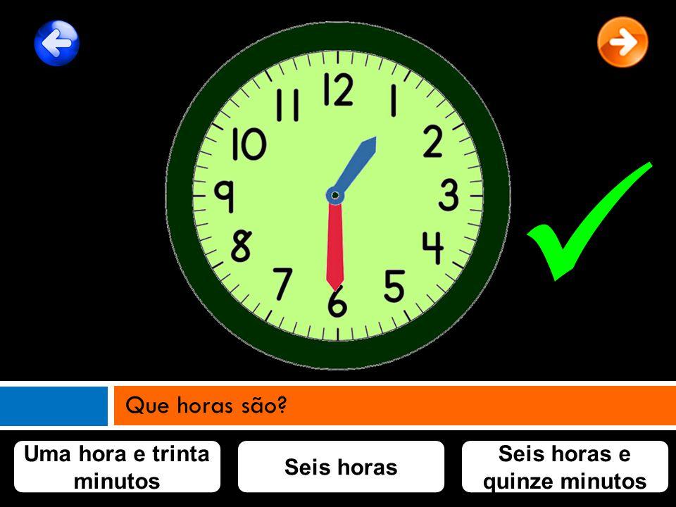 Uma hora e trinta minutos Seis horas e quinze minutos