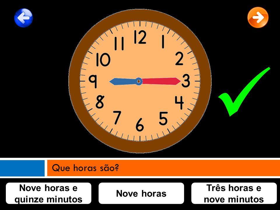 Nove horas e quinze minutos Três horas e nove minutos