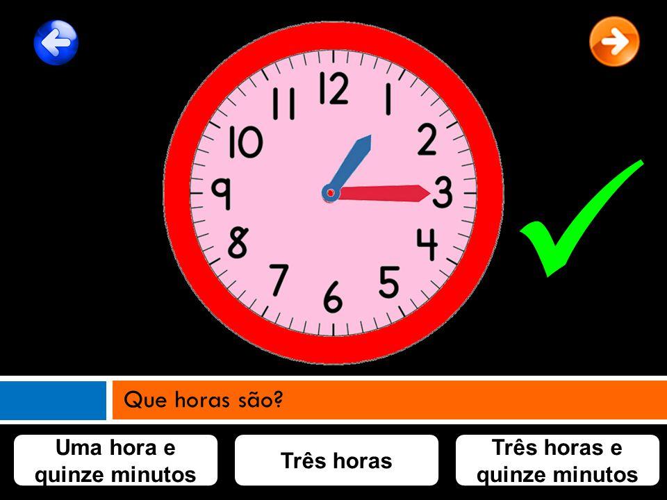 Uma hora e quinze minutos Três horas e quinze minutos