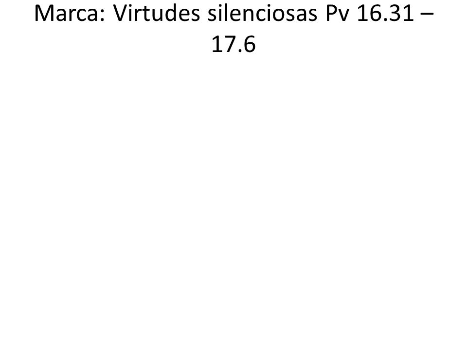 Marca: Virtudes silenciosas Pv 16.31 – 17.6