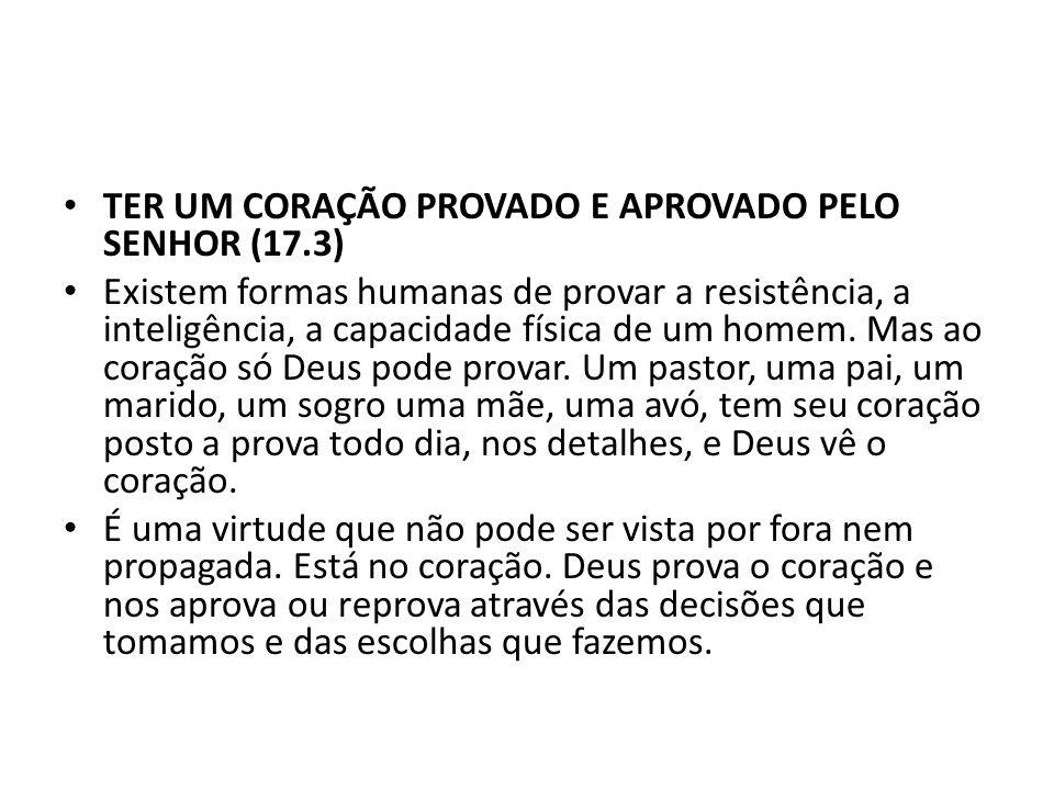 TER UM CORAÇÃO PROVADO E APROVADO PELO SENHOR (17.3)
