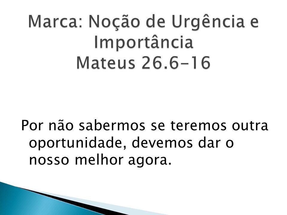 Marca: Noção de Urgência e Importância Mateus 26.6-16