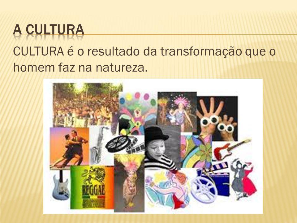 A Cultura CULTURA é o resultado da transformação que o homem faz na natureza.