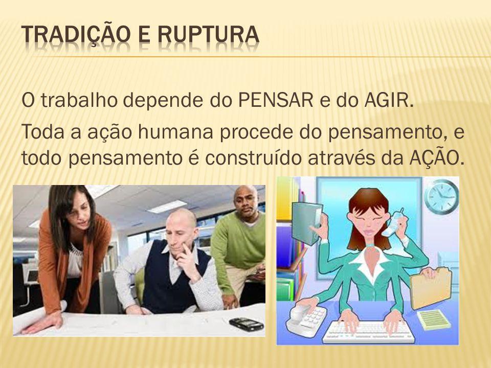 Tradição e Ruptura O trabalho depende do PENSAR e do AGIR.