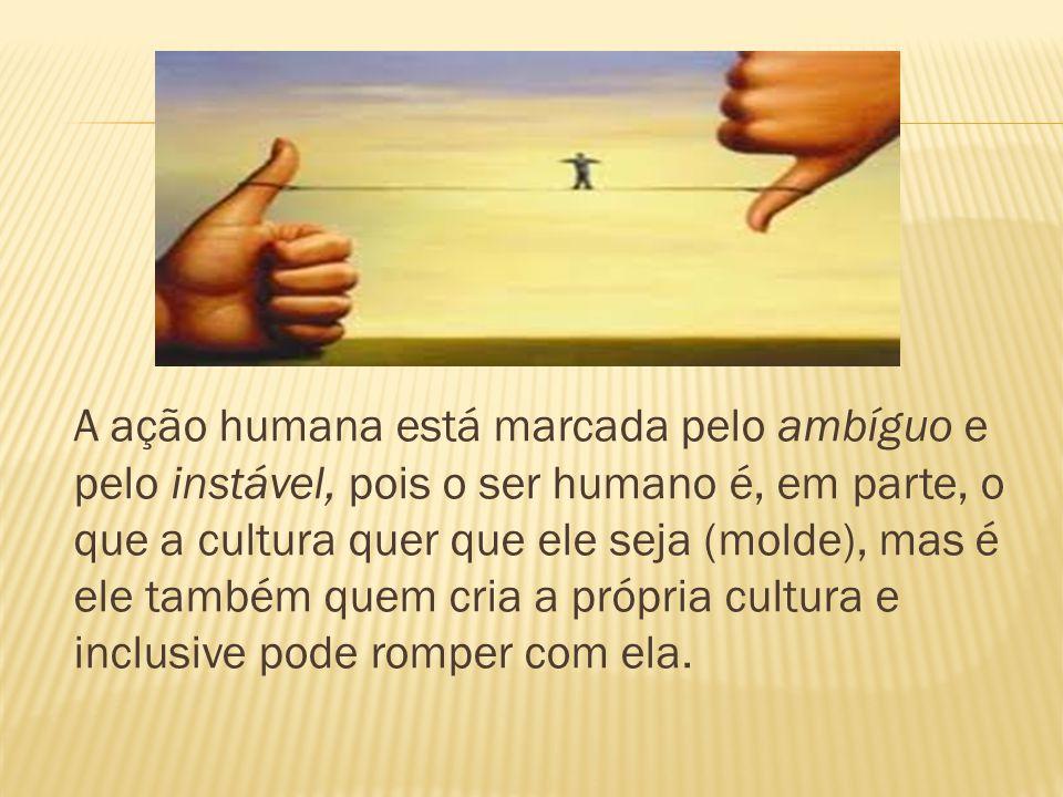 A ação humana está marcada pelo ambíguo e pelo instável, pois o ser humano é, em parte, o que a cultura quer que ele seja (molde), mas é ele também quem cria a própria cultura e inclusive pode romper com ela.