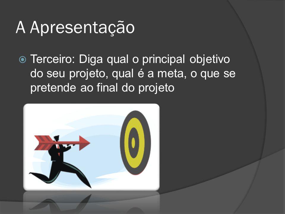 A Apresentação Terceiro: Diga qual o principal objetivo do seu projeto, qual é a meta, o que se pretende ao final do projeto.