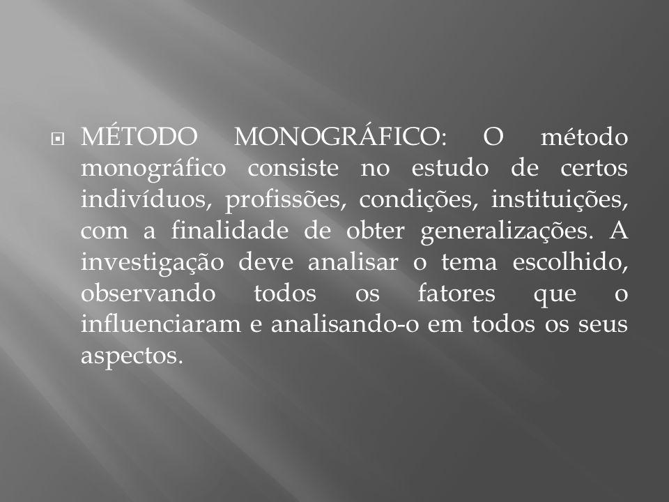 MÉTODO MONOGRÁFICO: O método monográfico consiste no estudo de certos indivíduos, profissões, condições, instituições, com a finalidade de obter generalizações.