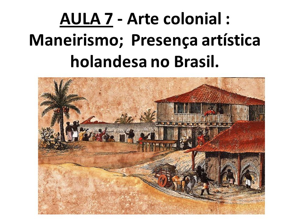 AULA 7 - Arte colonial : Maneirismo; Presença artística holandesa no Brasil.