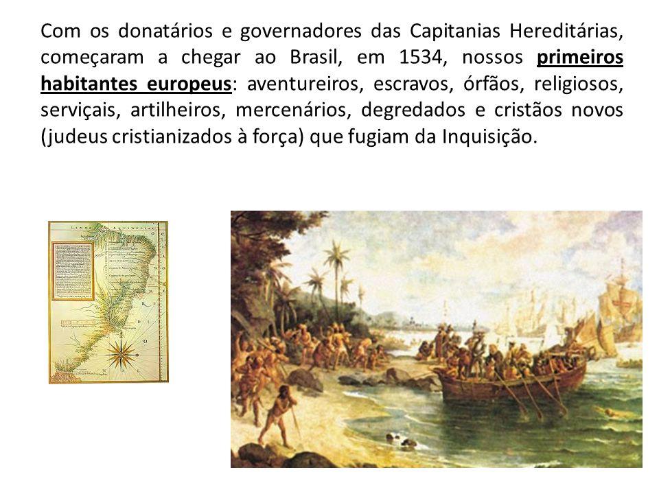 Com os donatários e governadores das Capitanias Hereditárias, começaram a chegar ao Brasil, em 1534, nossos primeiros habitantes europeus: aventureiros, escravos, órfãos, religiosos, serviçais, artilheiros, mercenários, degredados e cristãos novos (judeus cristianizados à força) que fugiam da Inquisição.