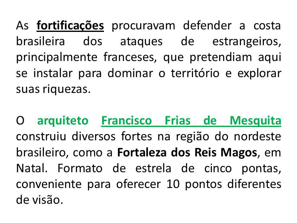 As fortificações procuravam defender a costa brasileira dos ataques de estrangeiros, principalmente franceses, que pretendiam aqui se instalar para dominar o território e explorar suas riquezas.