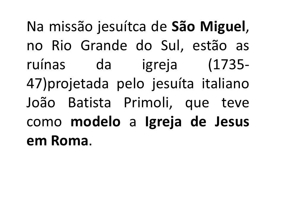 Na missão jesuítca de São Miguel, no Rio Grande do Sul, estão as ruínas da igreja (1735-47)projetada pelo jesuíta italiano João Batista Primoli, que teve como modelo a Igreja de Jesus em Roma.
