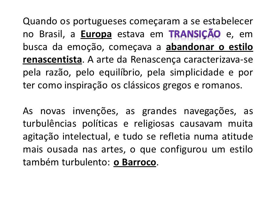 Quando os portugueses começaram a se estabelecer no Brasil, a Europa estava em transição e, em busca da emoção, começava a abandonar o estilo renascentista. A arte da Renascença caracterizava-se pela razão, pelo equilíbrio, pela simplicidade e por ter como inspiração os clássicos gregos e romanos.