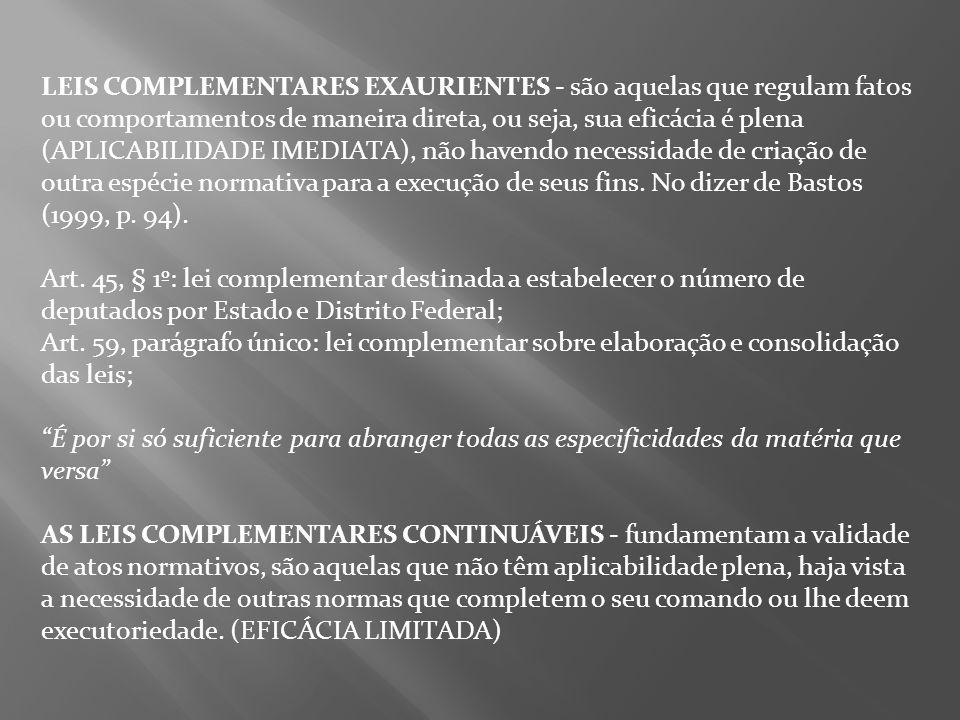 LEIS COMPLEMENTARES EXAURIENTES - são aquelas que regulam fatos ou comportamentos de maneira direta, ou seja, sua eficácia é plena (APLICABILIDADE IMEDIATA), não havendo necessidade de criação de outra espécie normativa para a execução de seus fins. No dizer de Bastos (1999, p. 94).