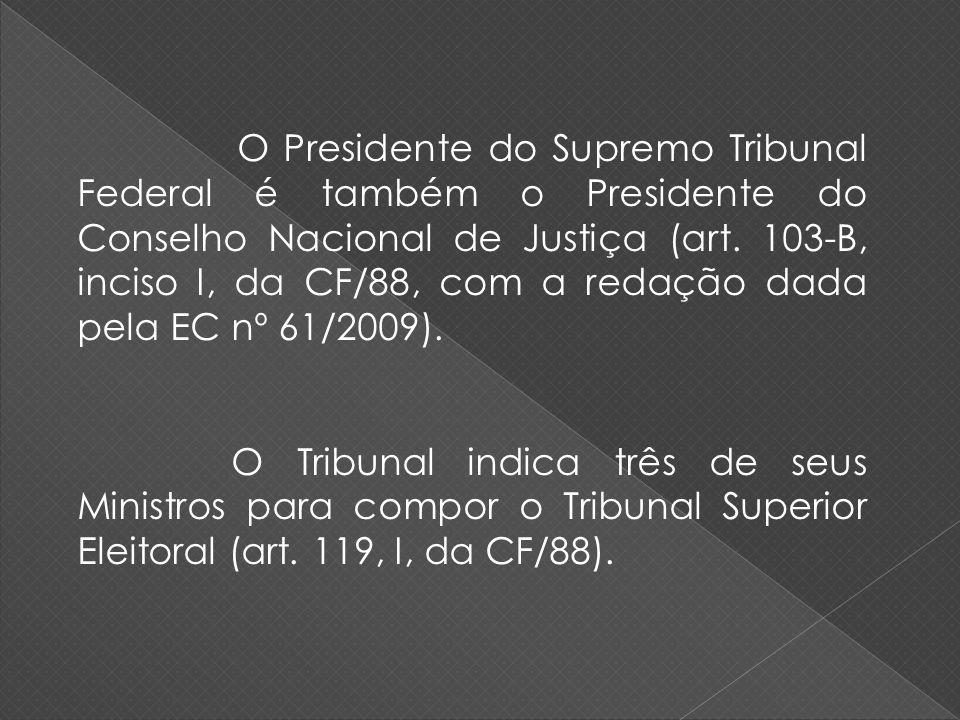 O Presidente do Supremo Tribunal Federal é também o Presidente do Conselho Nacional de Justiça (art. 103-B, inciso I, da CF/88, com a redação dada pela EC nº 61/2009).