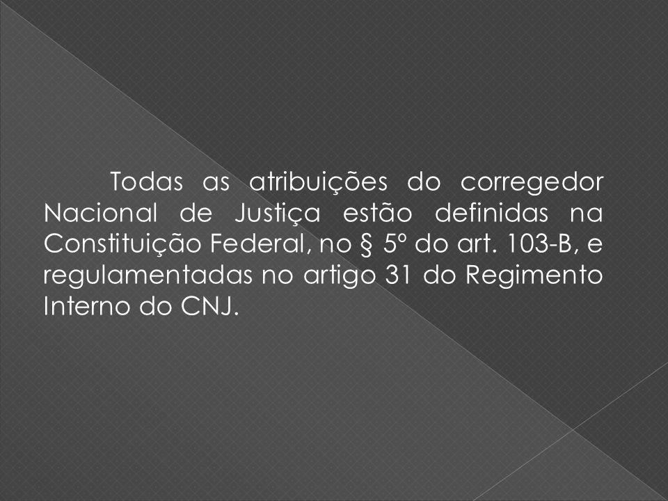 Todas as atribuições do corregedor Nacional de Justiça estão definidas na Constituição Federal, no § 5º do art.