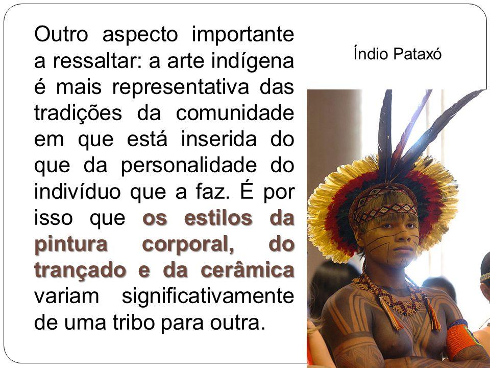 Outro aspecto importante a ressaltar: a arte indígena é mais representativa das tradições da comunidade em que está inserida do que da personalidade do indivíduo que a faz. É por isso que os estilos da pintura corporal, do trançado e da cerâmica variam significativamente de uma tribo para outra.