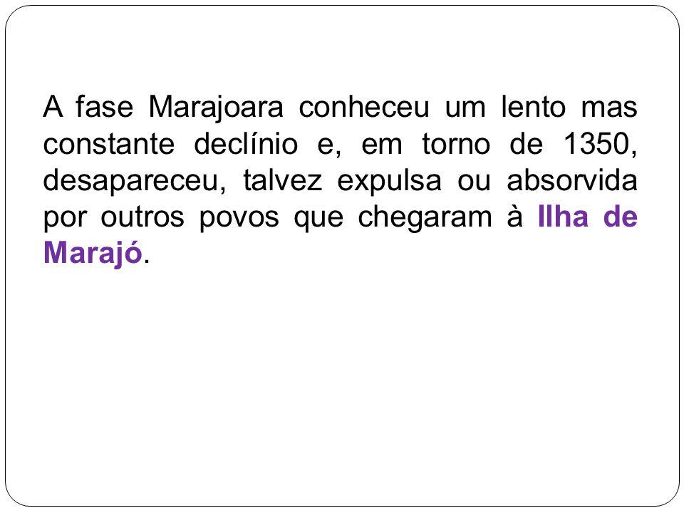 A fase Marajoara conheceu um lento mas constante declínio e, em torno de 1350, desapareceu, talvez expulsa ou absorvida por outros povos que chegaram à Ilha de Marajó.