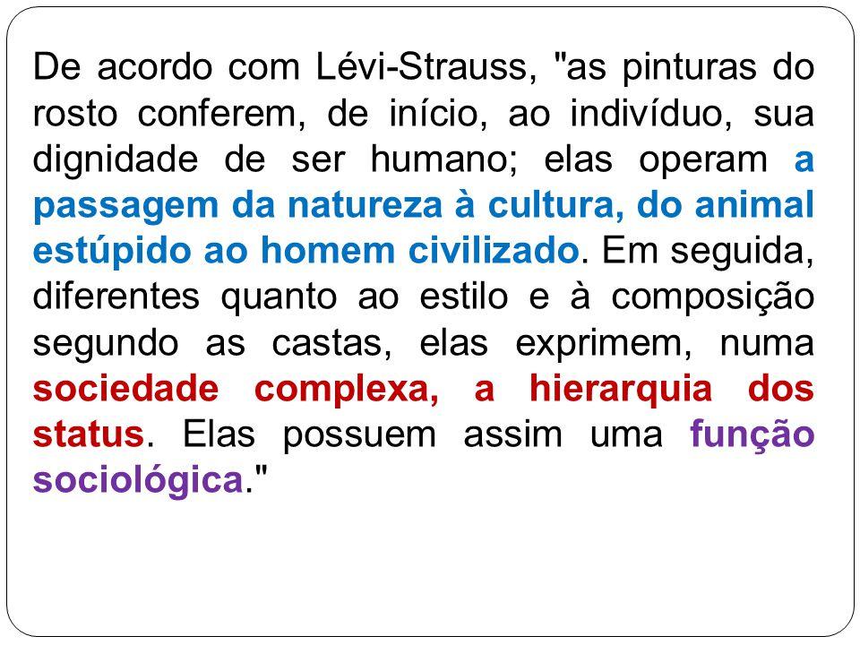 De acordo com Lévi‑Strauss, as pinturas do rosto conferem, de início, ao indivíduo, sua dignidade de ser humano; elas operam a passagem da natureza à cultura, do animal estúpido ao homem civilizado.