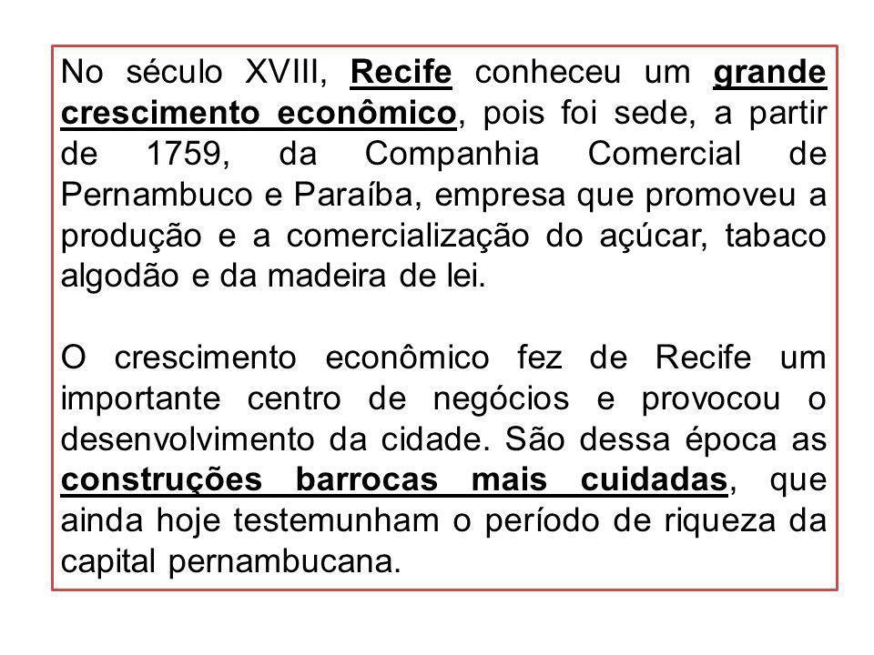 No século XVIII, Recife conheceu um grande crescimento econômico, pois foi sede, a partir de 1759, da Companhia Comercial de Pernambuco e Paraíba, empresa que promoveu a produção e a comercialização do açúcar, tabaco algodão e da madeira de lei.