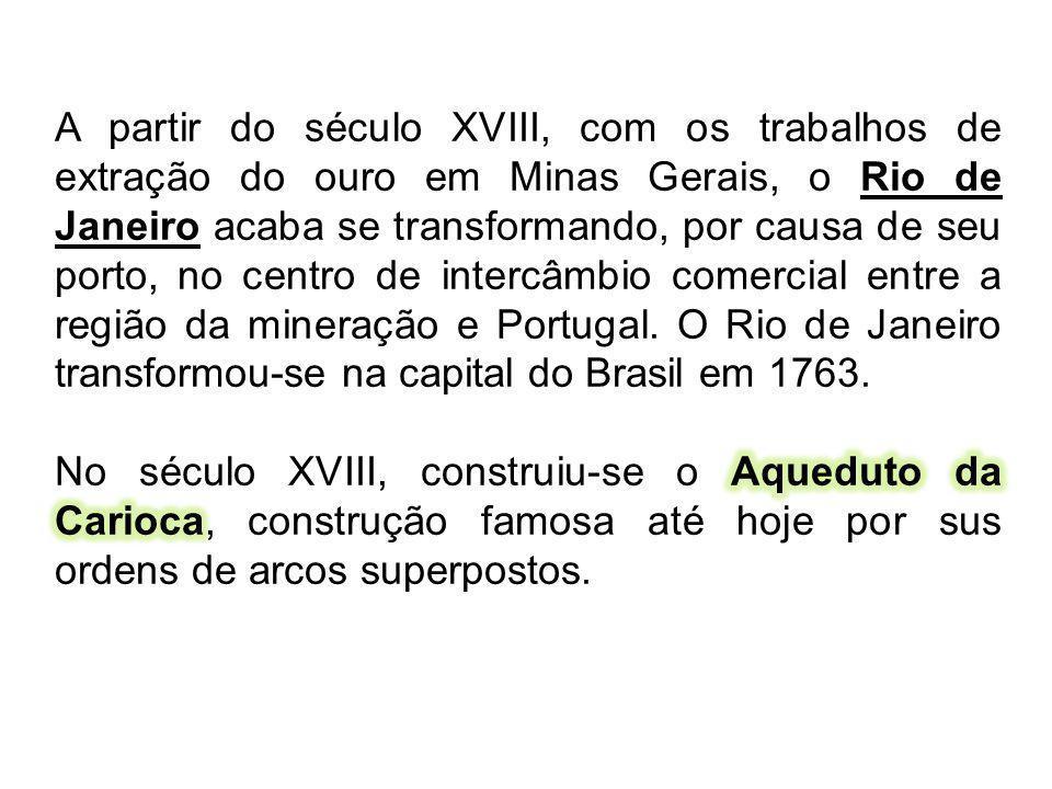 A partir do século XVIII, com os trabalhos de extração do ouro em Minas Gerais, o Rio de Janeiro acaba se transformando, por causa de seu porto, no centro de intercâmbio comercial entre a região da mineração e Portugal. O Rio de Janeiro transformou-se na capital do Brasil em 1763.