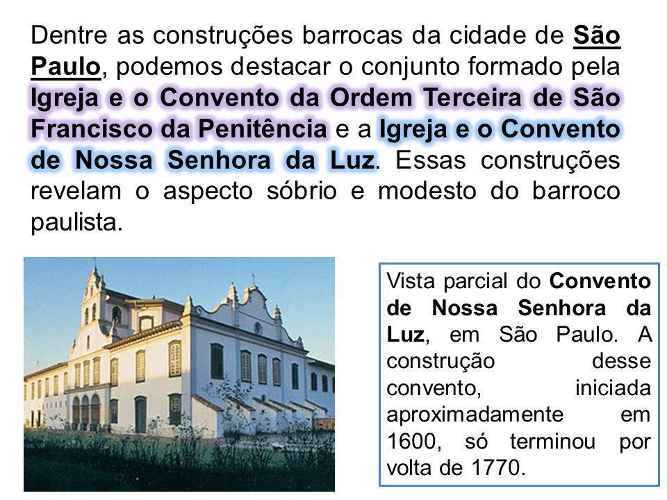 Dentre as construções barrocas da cidade de São Paulo, podemos destacar o conjunto formado pela Igreja e o Convento da Ordem Terceira de São Francisco da Penitência e a Igreja e o Convento de Nossa Senhora da Luz. Essas construções revelam o aspecto sóbrio e modesto do barroco paulista.