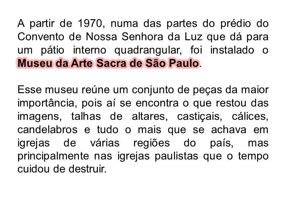 A partir de 1970, numa das partes do prédio do Convento de Nossa Senhora da Luz que dá para um pátio interno quadrangular, foi instalado o Museu da Arte Sacra de São Paulo.
