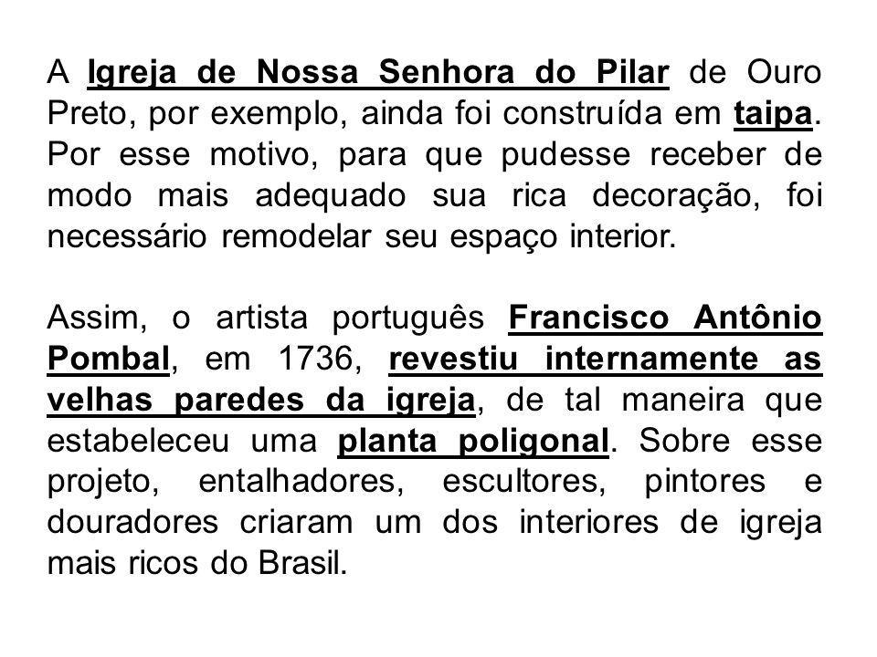 A Igreja de Nossa Senhora do Pilar de Ouro Preto, por exemplo, ainda foi construída em taipa. Por esse motivo, para que pudesse receber de modo mais adequado sua rica decoração, foi necessário remodelar seu espaço interior.