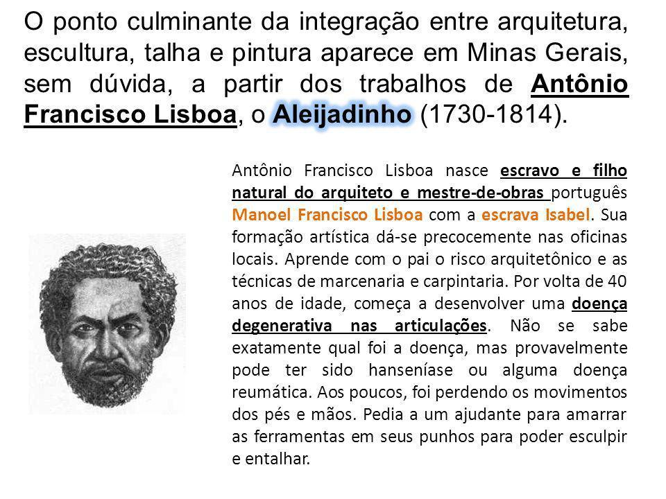 O ponto culminante da integração entre arquitetura, escultura, talha e pintura aparece em Minas Gerais, sem dúvida, a partir dos trabalhos de Antônio Francisco Lisboa, o Aleijadinho (1730-1814).