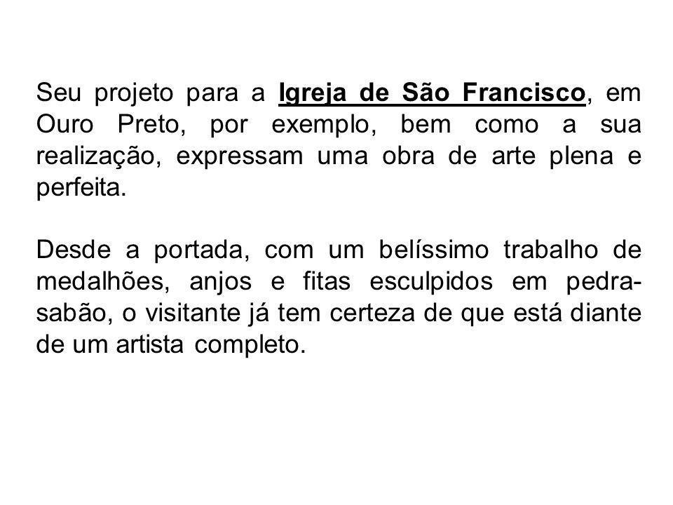 Seu projeto para a Igreja de São Francisco, em Ouro Preto, por exemplo, bem como a sua realização, expressam uma obra de arte plena e perfeita.