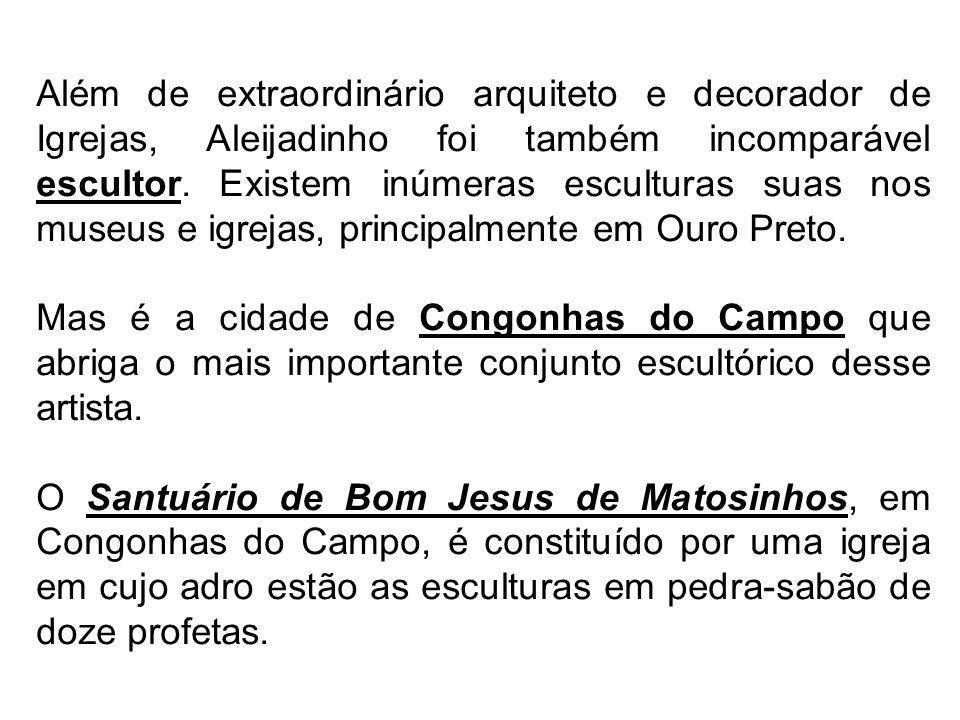 Além de extraordinário arquiteto e decorador de Igrejas, Aleijadinho foi também incomparável escultor. Existem inúmeras esculturas suas nos museus e igrejas, principalmente em Ouro Preto.