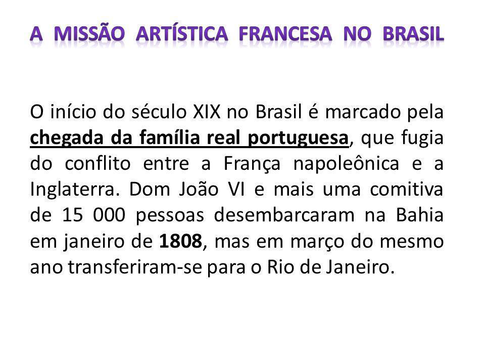 A Missão Artística Francesa no Brasil O início do século XIX no Brasil é marcado pela chegada da família real portuguesa, que fugia do conflito entre a França napoleônica e a Inglaterra.