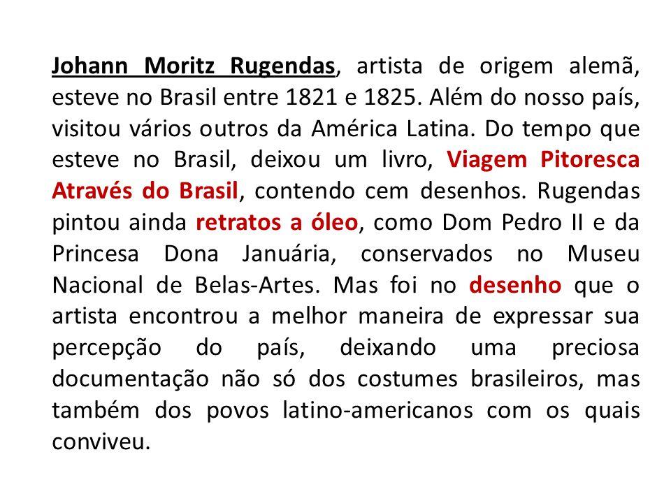 Johann Moritz Rugendas, artista de origem alemã, esteve no Brasil entre 1821 e 1825.