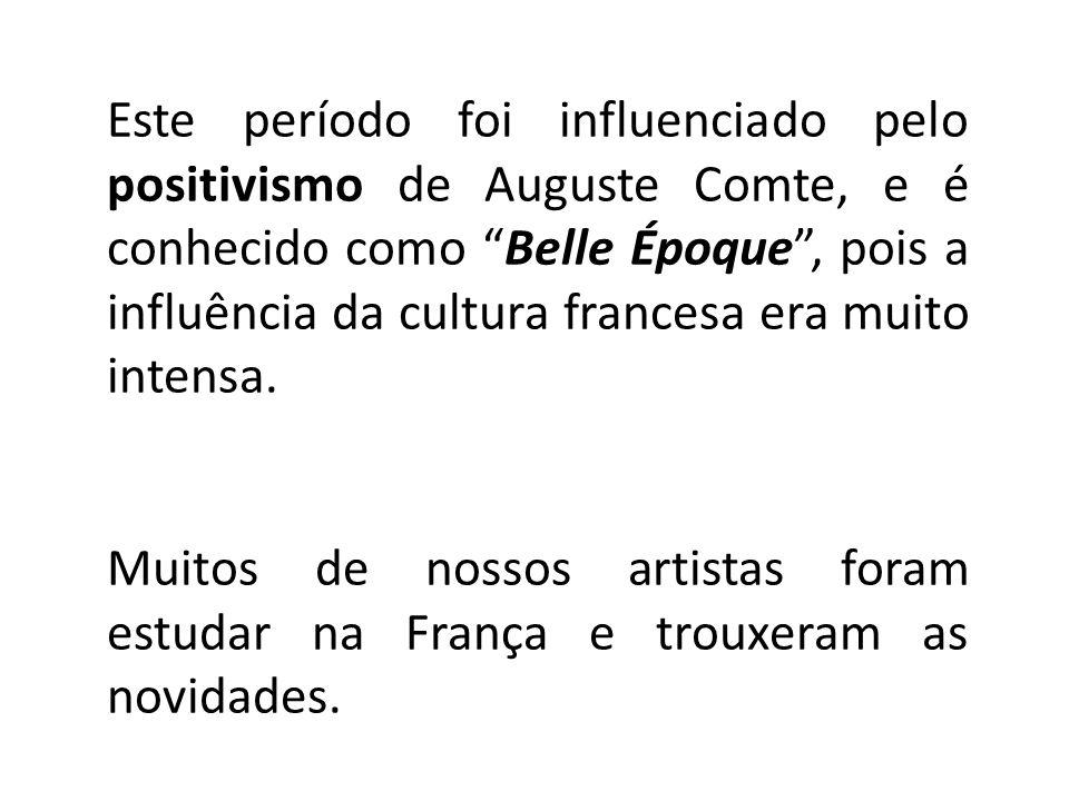 Este período foi influenciado pelo positivismo de Auguste Comte, e é conhecido como Belle Époque , pois a influência da cultura francesa era muito intensa.