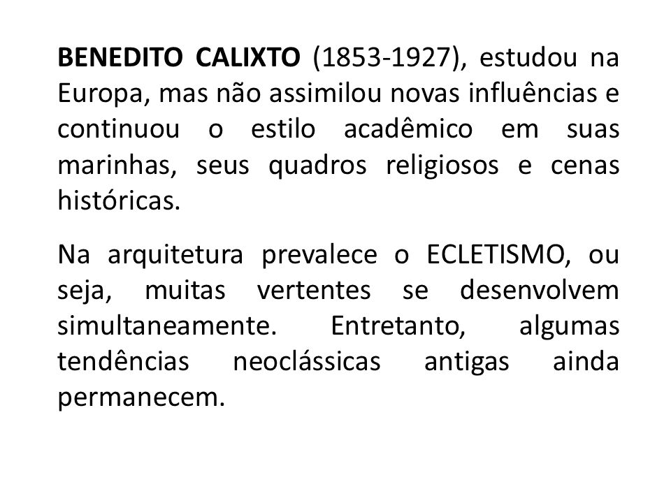 BENEDITO CALIXTO (1853-1927), estudou na Europa, mas não assimilou novas influências e continuou o estilo acadêmico em suas marinhas, seus quadros religiosos e cenas históricas.