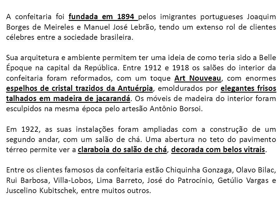 A confeitaria foi fundada em 1894 pelos imigrantes portugueses Joaquim Borges de Meireles e Manuel José Lebrão, tendo um extenso rol de clientes célebres entre a sociedade brasileira.