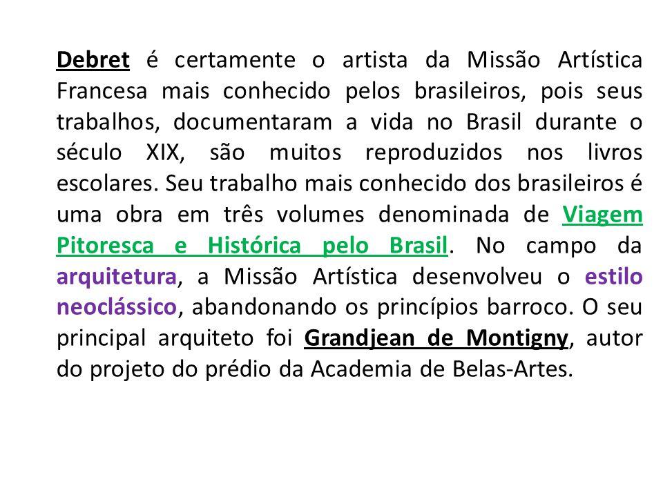 Debret é certamente o artista da Missão Artística Francesa mais conhecido pelos brasileiros, pois seus trabalhos, documentaram a vida no Brasil durante o século XIX, são muitos reproduzidos nos livros escolares.