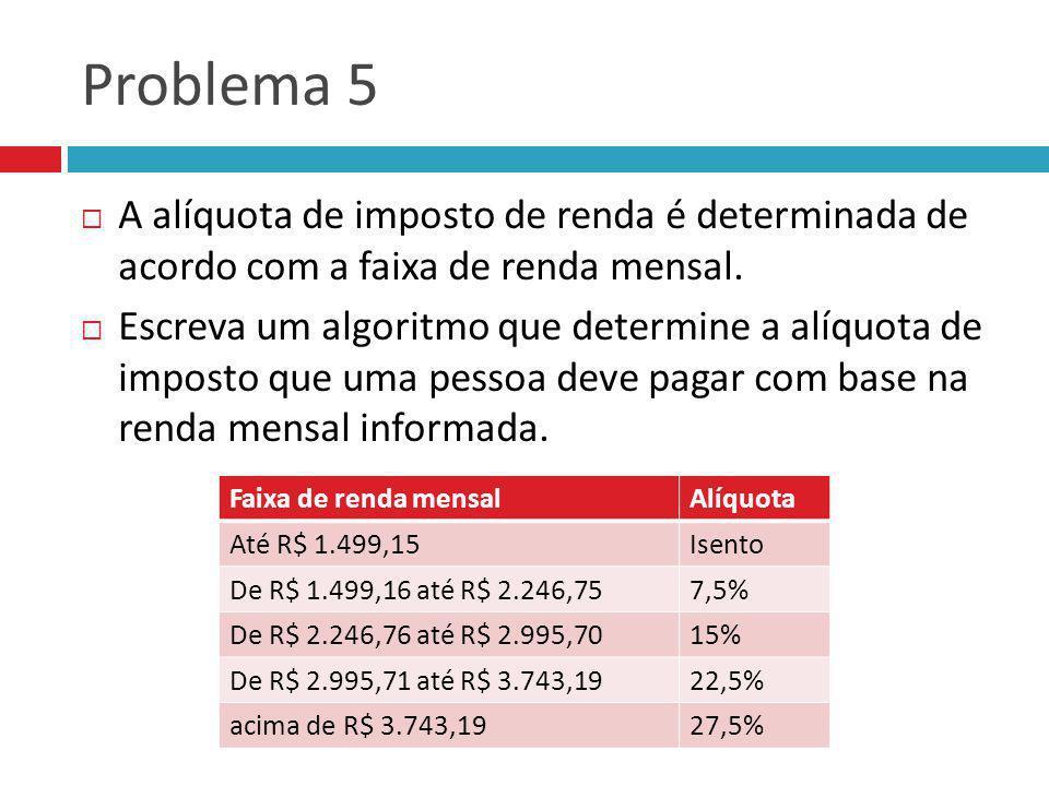 Problema 5 A alíquota de imposto de renda é determinada de acordo com a faixa de renda mensal.