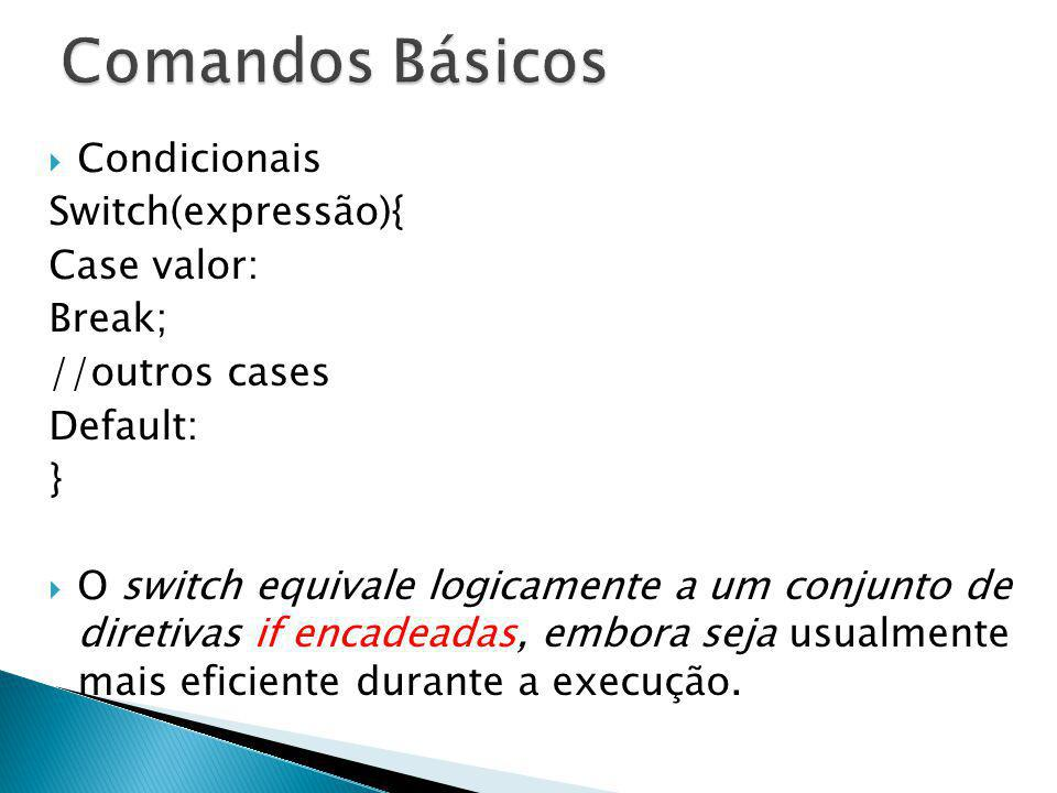 Comandos Básicos Condicionais Switch(expressão){ Case valor: Break;