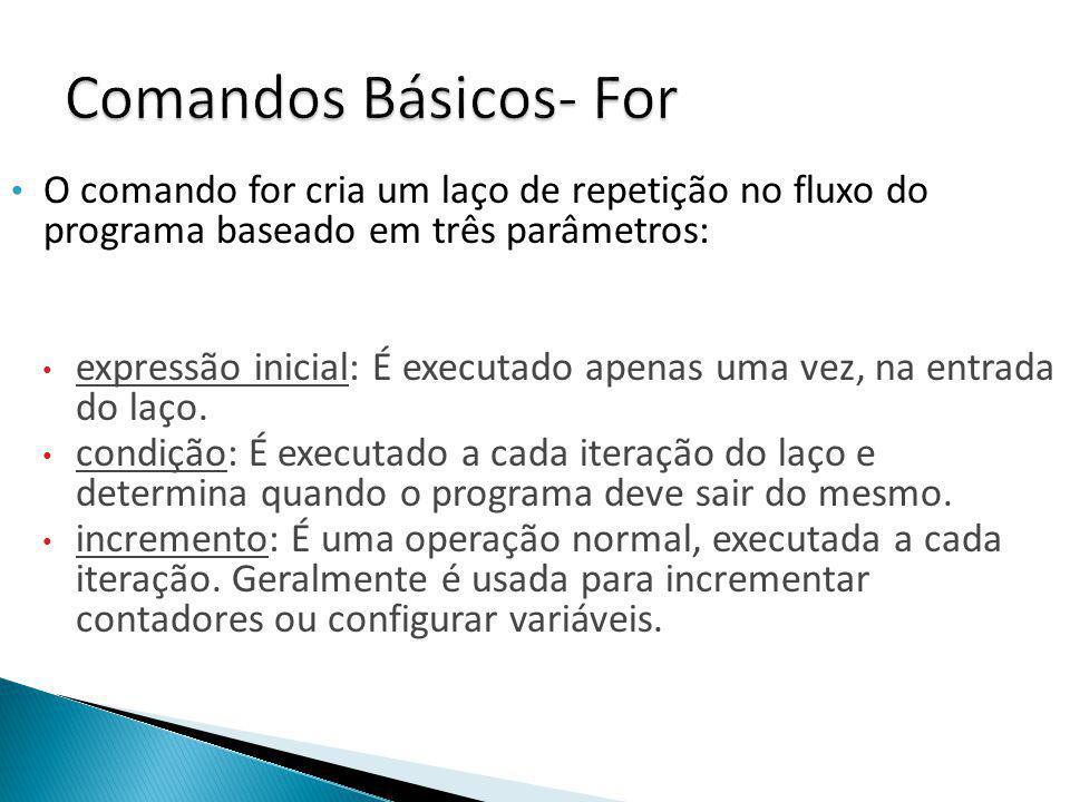 Comandos Básicos- For O comando for cria um laço de repetição no fluxo do programa baseado em três parâmetros: