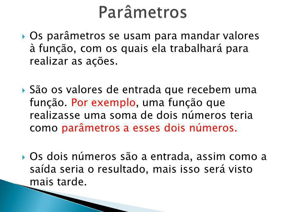 Parâmetros Os parâmetros se usam para mandar valores à função, com os quais ela trabalhará para realizar as ações.