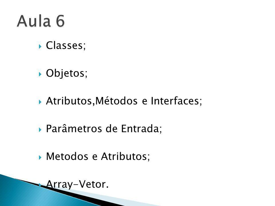 Aula 6 Classes; Objetos; Atributos,Métodos e Interfaces;