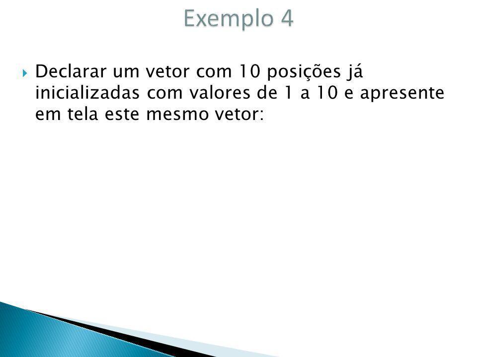 Exemplo 4 Declarar um vetor com 10 posições já inicializadas com valores de 1 a 10 e apresente em tela este mesmo vetor: