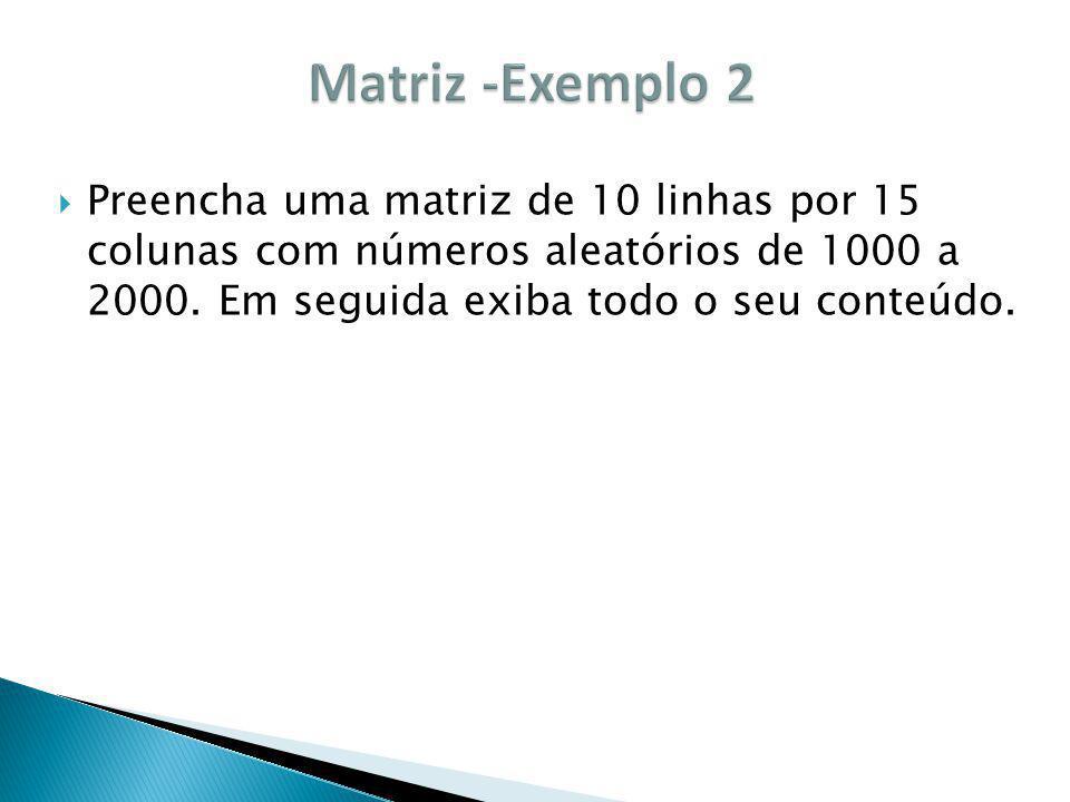 Matriz -Exemplo 2 Preencha uma matriz de 10 linhas por 15 colunas com números aleatórios de 1000 a 2000.