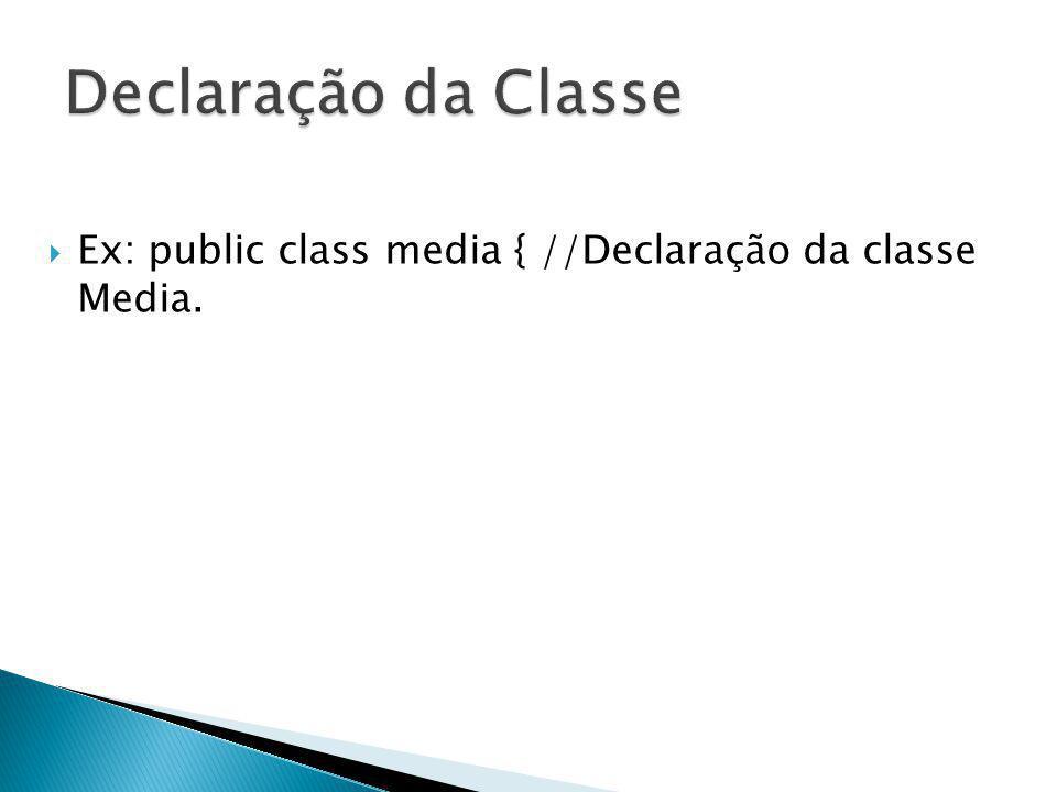 Declaração da Classe Ex: public class media { //Declaração da classe Media.